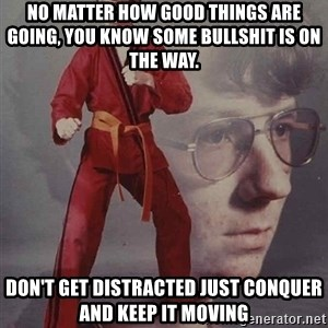 PTSD Karate Kyle - No matter how good things are going, you know some bullshit is on the way.  Don't get distracted just conquer and keep it moving