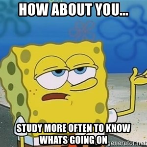 I'll have you know Spongebob - How about you... study more often to know whats going on