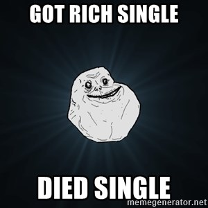 Forever Alone - got rich single died single