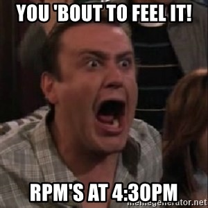 stahp guys - YOU 'BOUT TO FEEL IT! RPM'S AT 4:30PM