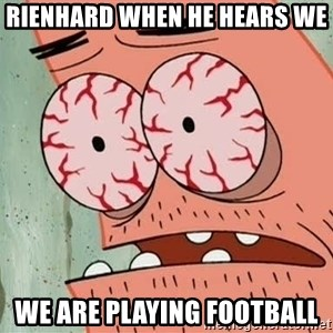 Patrick - Rienhard when he hears we We are playing football