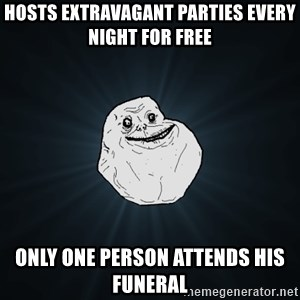 Forever Alone - Hosts extravagant parties every night for free   Only one person attends his funeral