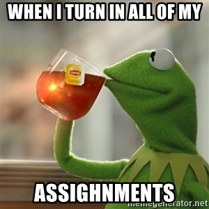 Kermit The Frog Drinking Tea - WHEN I TURN IN ALL OF MY ASSIGHNMENTS