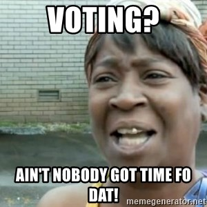 Xbox one aint nobody got time for that shit. - Voting? Ain't nobody got time fo dat!