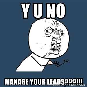 Y U No - Y U NO MANAGE YOUR LEADS???!!!