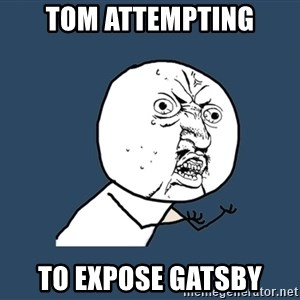 Y U No - Tom attempting to expose Gatsby