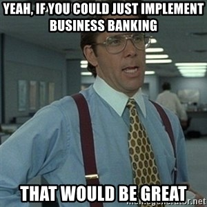 Office Space Boss - Yeah, if you could just implement Business Banking That would be great