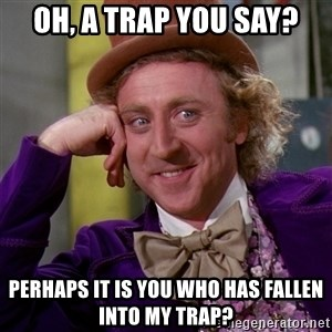 Willy Wonka - oh, a trap you say? perhaps it is you who has fallen into MY trap?