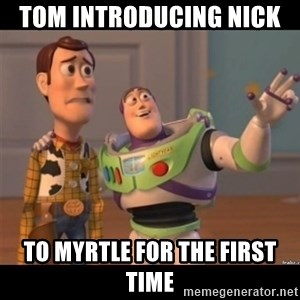 Buzz lightyear meme fixd - Tom introducing Nick  to myrtle for the first time