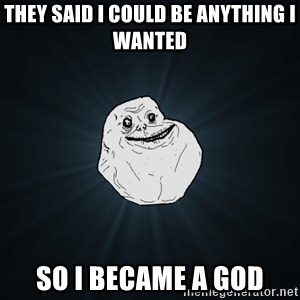 Forever Alone - They said I could be anything I wanted So I became a god