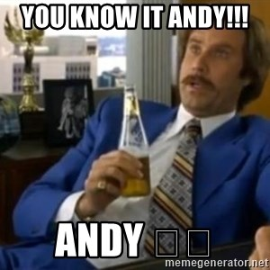 That escalated quickly-Ron Burgundy - You know it Andy!!!  Andy 🙌😂