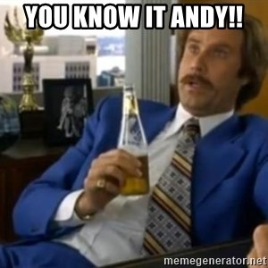 That escalated quickly-Ron Burgundy - You know it Andy!!