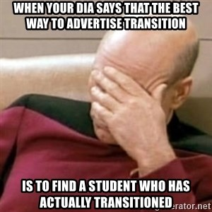 Face Palm - When your DIA says that the best way to advertise transition is to find a student who has actually transitioned