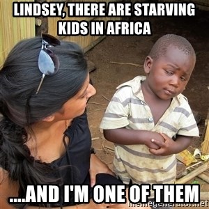 Skeptical African Child - Lindsey, there are starving kids in africa  ....and i'm one of them