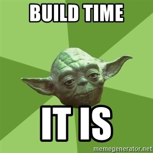 Advice Yoda Gives - BUILD TIME IT IS