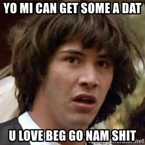 Conspiracy Keanu - Yo mi can get some a DAT  U love beg go nam shit