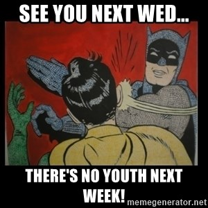 Batman Slappp - See you next Wed... There's no youth next week!