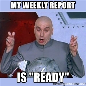 """Dr Evil meme - My weekly report is """"Ready"""""""