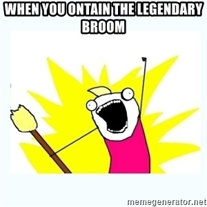 All the things - WHEN YOU ONTAIN THE LEGENDARY BROOM