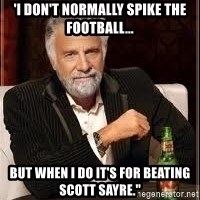 """I don't always guy meme - 'i don't normally spike the football... BUT WHEN I DO IT'S FOR BEATING SCOTT SAYRE."""""""