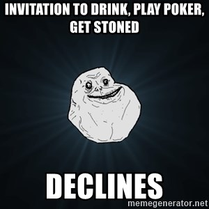 Forever Alone - INVITATION TO DRINK, PLAY POKER, GET STONED DECLINES