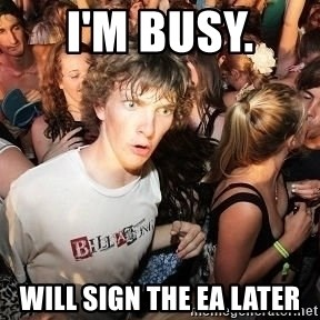 Sudden Realization Ralph - I'm busy.  Will sign the EA later