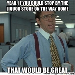 Yeah If You Could Just - Yeah, If you could stop by the liquor store on the way home That would be great