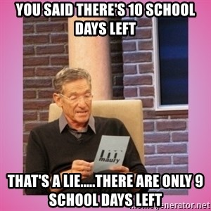 MAURY PV - you said there's 10 school days left that's a lie.....there are only 9 school days left