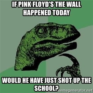 Philosoraptor - If Pink Floyd's the wall happened today Would he have just shot up the school?