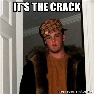 Scumbag Steve - It's the crack