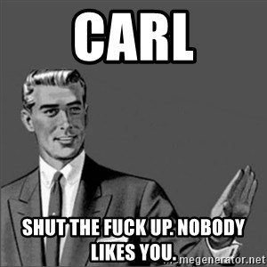 Chill out slut - CARL shut the fuck up. Nobody likes you.
