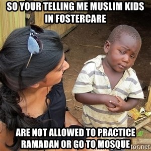 Skeptical African Child - So your telling me muslim kids in fostercare are not allowed to practice Ramadan or go to mosque