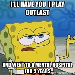 I'll have you know Spongebob - I'll have you  I play Outlast  And went to a mental hospital for 5 years
