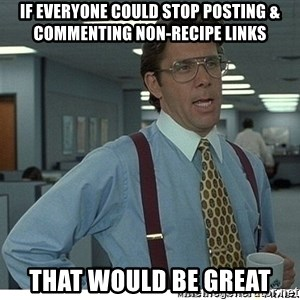 That would be great - If everyone could stop posting & commenting non-recipe links that would be great