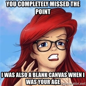 Hipster Ariel - You completely missed the point I was also a blank canvas when I was your age