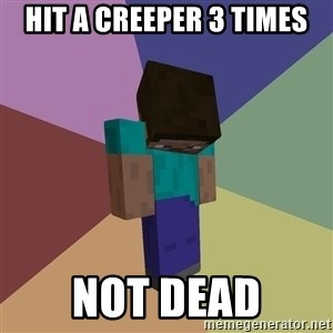 Depressed Minecraft Guy - hit a creeper 3 times Not dead