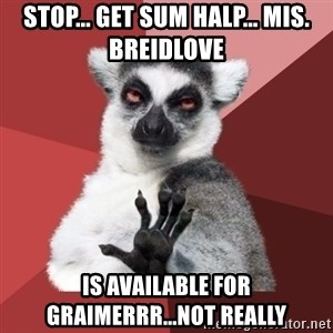Chill Out Lemur - stop... get sum halp... mis. Breidlove  is available for graimerrr...not really