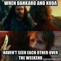 Never Have I Been So Wrong - When Dankaro and Koda  Haven't seen each other over the weekend