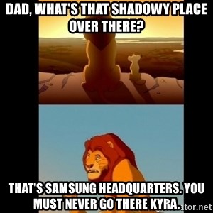 Lion King Shadowy Place - Dad, what's that shadowy place over there? That's Samsung Headquarters. You must never go there Kyra.