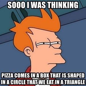 Futurama Fry - sooo i was thinking pizza comes in a box that is shaped in a circle that we eat in a triangle