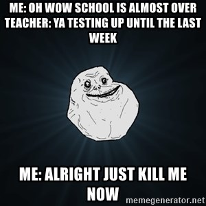 Forever Alone - me: oh wow school is almost over teacher: ya testing up until the last week me: alright just kill me now