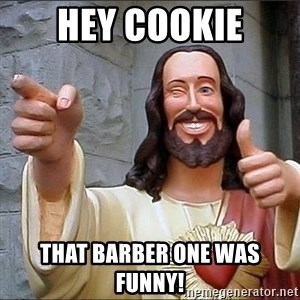 jesus says - HEY COOKIE THAT BARBER ONE WAS FUNNY!