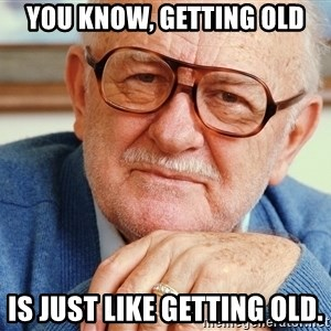 Old Man - You know, getting old is just like getting old.