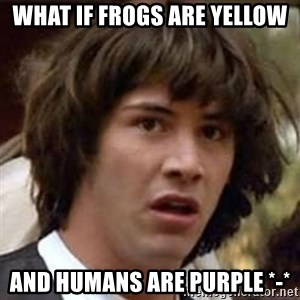 Conspiracy Keanu - what if frogs are yellow and humans are purple *-*