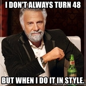 The Most Interesting Man In The World - I don't always turn 48 But when I do it in style.