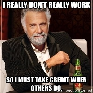The Most Interesting Man In The World - I really don't really work So I must take credit when others do.