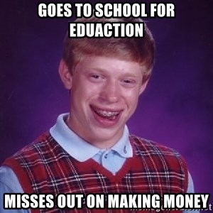 Bad Luck Brian - Goes to school for eduaction Misses out on making money