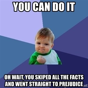 Success Kid - you can do it  Oh wait, you skiped all the facts and went straight to prejudice