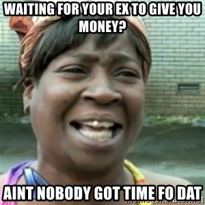 Ain't nobody got time fo dat so - waiting for your ex to give you money? Aint nobody got time fo dat