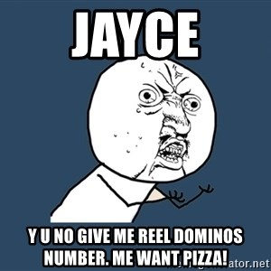 Y U No - Jayce Y U NO give me reel dominos number. me want pizza!